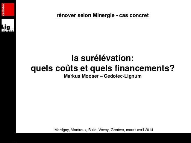 rénover selon Minergie - cas concret la surélévation: quels coûts et quels financements? Markus Mooser – Cedotec-Lignum Ma...