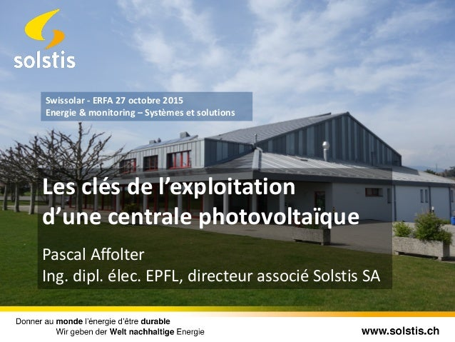 Les clés de l'exploitation d'une centrale photovoltaïque Pascal Affolter Ing. dipl. élec. EPFL, directeur associé Solstis ...