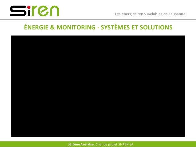 Les énergies renouvelables de Lausanne ÉNERGIE & MONITORING - SYSTÈMES ET SOLUTIONS Jérôme Arendse, Chef de projet SI-REN ...