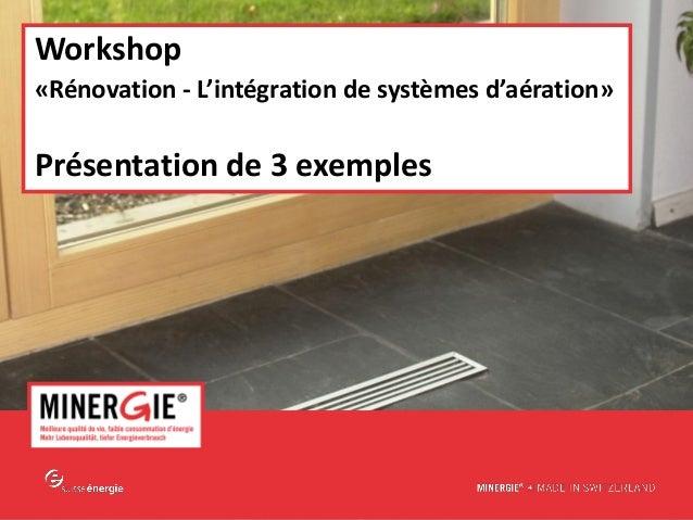 MINERGIE® – Workshop 2015 – Aération et rénovation www.minergie.ch Workshop «Rénovation - L'intégration de systèmes d'aéra...