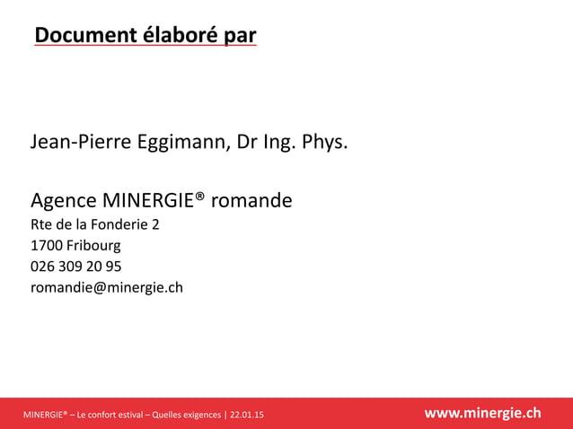 MINERGIE® – Le confort estival – Quelles exigences | 22.01.15 www.minergie.ch Jean-Pierre Eggimann, Dr Ing. Phys. Agence M...