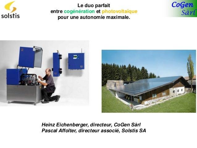 CoGen Sàrl Le duo parfait entre cogénération et photovoltaïque pour une autonomie maximale. Heinz Eichenberger, directeur,...