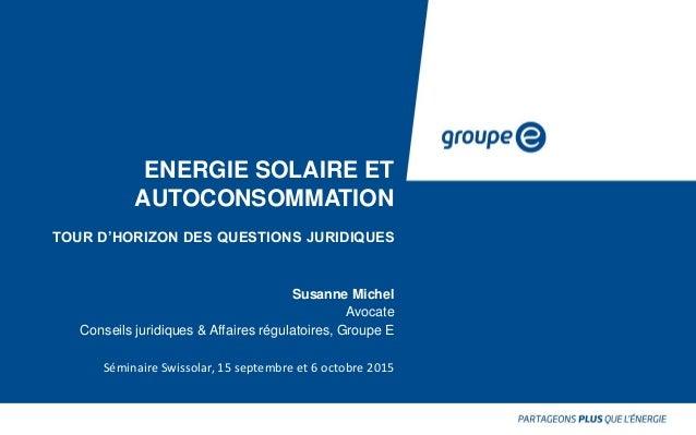 ENERGIE SOLAIRE ET AUTOCONSOMMATION TOUR D'HORIZON DES QUESTIONS JURIDIQUES Susanne Michel Avocate Conseils juridiques & A...