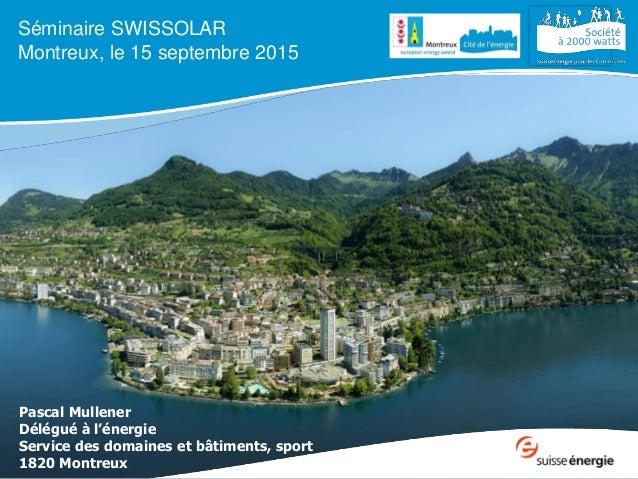 Séminaire SWISSOLAR Montreux, le 15 septembre 2015 Pascal Mullener Délégué à l'énergie Service des domaines et bâtiments, ...