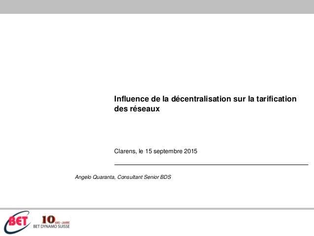 Influence de la décentralisation sur la tarification des réseaux Clarens, le 15 septembre 2015 Angelo Quaranta, Consultant...