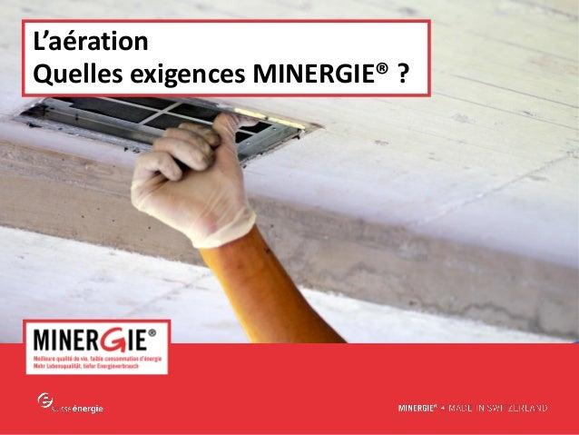 MINERGIE® – L'aération - Quelles exigences Minergie ? | 3.03.15 www.minergie.ch L'aération Quelles exigences MINERGIE® ?