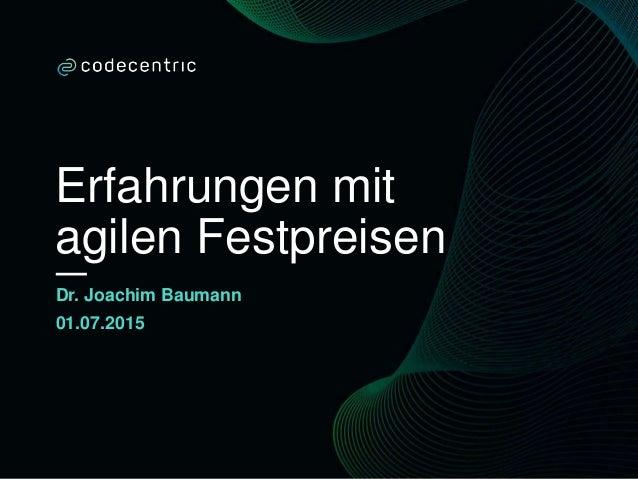 Erfahrungen mit agilen Festpreisen Dr. Joachim Baumann 01.07.2015