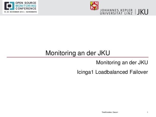 Monitoring an der JKU  Monitoring an der JKU  Icinga1 Loadbalanced Failover  Titel/Ersteller, Datum  1