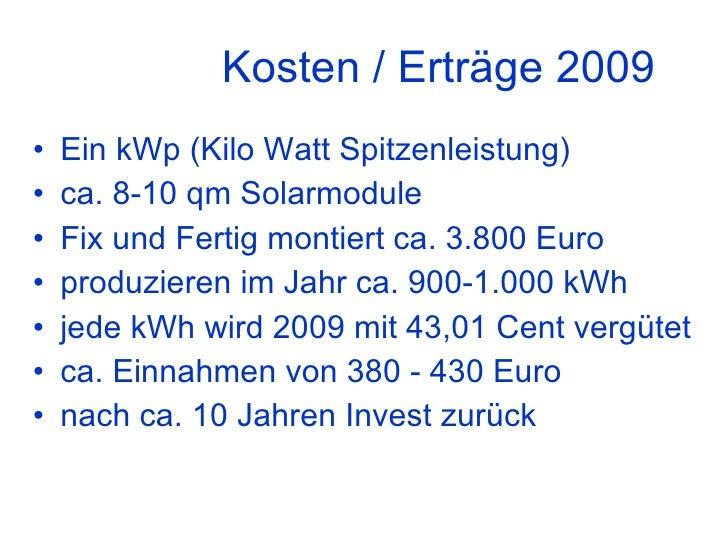 Kosten / Erträge 2009 <ul><li>Ein kWp (Kilo Watt Spitzenleistung) </li></ul><ul><li>ca. 8-10 qm Solarmodule </li></ul><ul>...