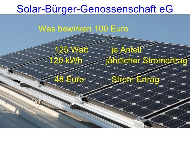 <ul><li>Was bewirken 100 Euro </li></ul><ul><li>125 Watt   je Anteil </li></ul><ul><li>120 kWh  jährlicher Stromertrag </l...
