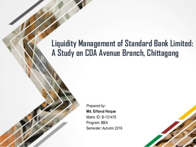 Liquidity Management of Standard Bank Limited: A Study on CDA Avenue Branch, Chittagong Prepared by: Md. Erfanul Hoque Mat...