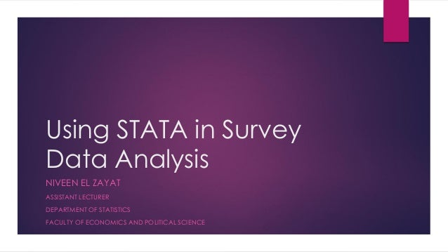 Using STATA in Survey Data Analysis NIVEEN EL ZAYAT ASSISTANT LECTURER DEPARTMENT OF STATISTICS FACULTY OF ECONOMICS AND P...