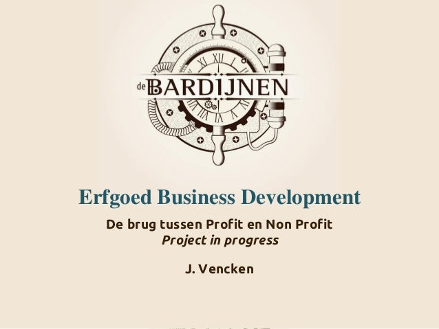 Erfgoed Business Development De brug tussen Profit en Non Profit Project in progress J. Vencken