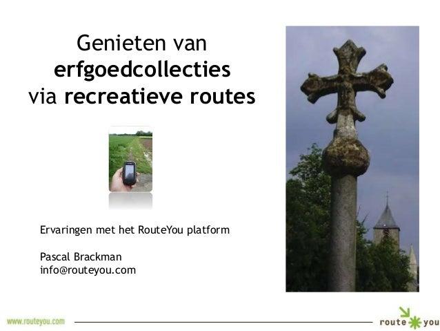 Genieten van  erfgoedcollecties  via recreatieve routes  Ervaringen met het RouteYou platform  Pascal Brackman  info@route...