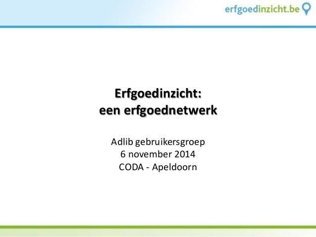 Erfgoedinzicht: een erfgoednetwerk  Adlib gebruikersgroep  6 november 2014  CODA - Apeldoorn