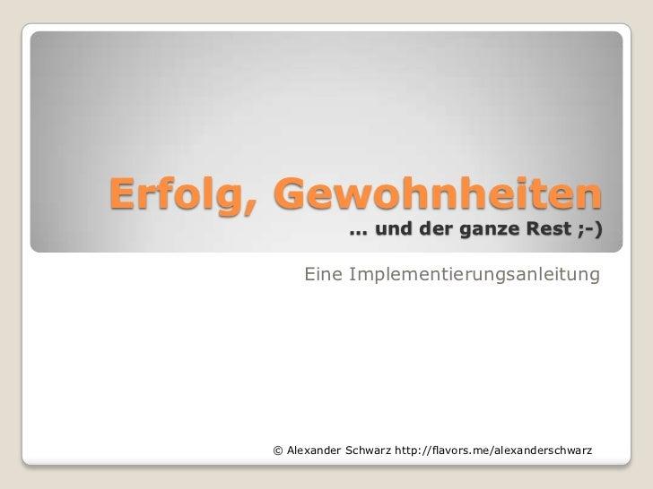 Erfolg, Gewohnheiten... und der ganze Rest ;-)<br />Eine Implementierungsanleitung<br />© Alexander Schwarz http://flavors...