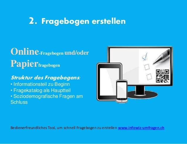 2. Fragebogen erstellen Online-Fragebogen und/oder Papierfragebogen Struktur des Fragebogens: • Informationsteil zu Beginn...