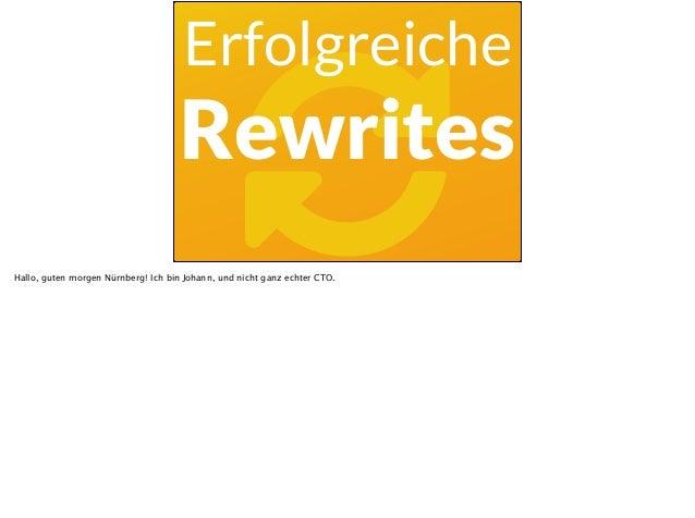 ! Erfolgreiche Rewrites Hallo, guten morgen Nürnberg! Ich bin Johann, und nicht ganz echter CTO.