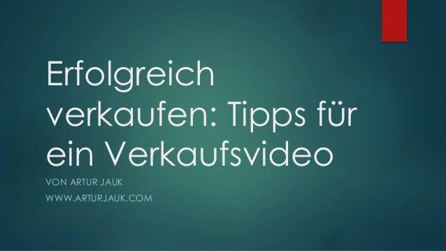 Erfolgreich verkaufen: Tipps für ein Verkaufsvideo VON ARTUR JAUK WWW.ARTURJAUK.COM