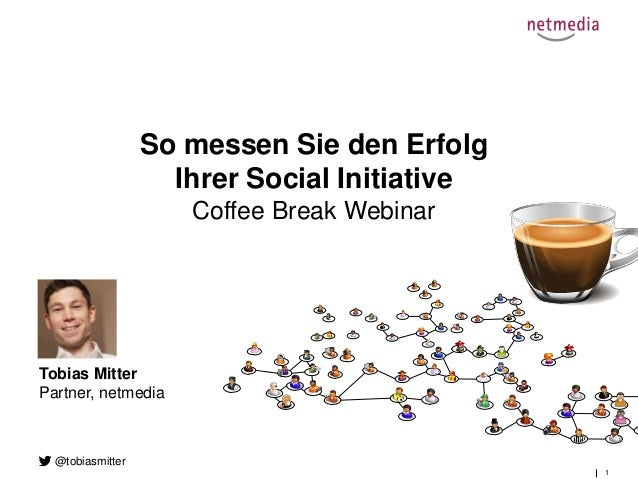 1 So messen Sie den Erfolg Ihrer Social Initiative Coffee Break Webinar Tobias Mitter Partner, netmedia @tobiasmitter