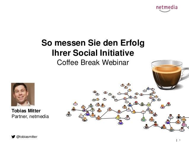 1 So messen Sie den Erfolg Ihrer Social Initiative Coffee Break Webinar Tobias Mitter Partner, netmedia @tobiasmitter