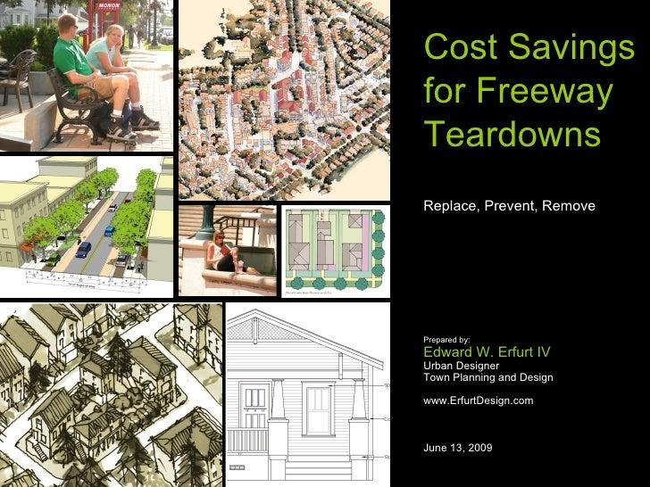 Cost Savings for Freeway Teardowns Replace, Prevent, Remove     Prepared by: Edward W. Erfurt IV Urban Designer Town Plann...