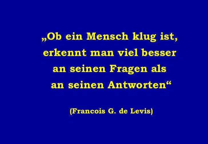 """"""" Ob ein Mensch klug ist,  erkennt man viel besser  an seinen Fragen als  an seinen Antworten"""" (Francois G. de Levis)"""
