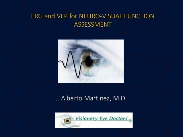 ERG and VEP for NEURO-VISUAL FUNCTION ASSESSMENT J. Alberto Martinez, M.D.