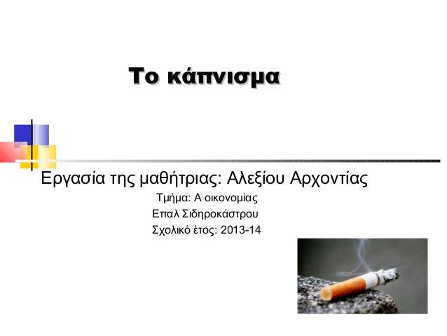Το κάπνισμα  Εργασία της μαθήτριας: Αλεξίου Αρχοντίας Τμήμα: Α οικονομίας Επαλ Σιδηροκάστρου Σχολικό έτος: 2013-14