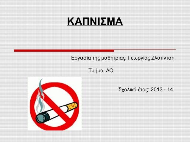 ΚΑΠΝΙΣΜΑ  Εργασία της μαθήτριας: Γεωργίας Ζλατίντση Τμήμα: ΑΟ'  Σχολικό έτος: 2013 - 14