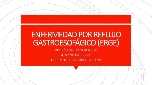 ENFERMEDADPOR REFLUJO GASTROESOFÁGICO(ERGE) CEDEÑO BAZURTO GÉNESIS 6TO AÑO GRUPO 1 A DOCENTE: DR. ANDRES SERRANO