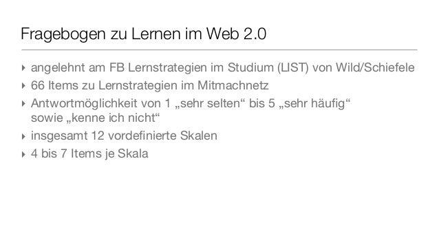 Fragebogen zu Lernen im Web 2.0 ‣ angelehnt am FB Lernstrategien im Studium (LIST) von Wild/Schiefele ‣ 66 Items zu Lernst...