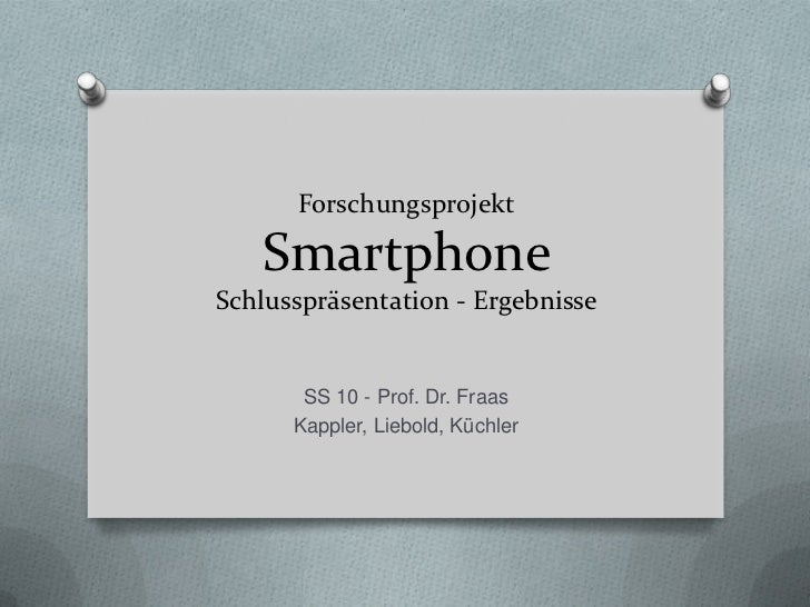 ForschungsprojektSmartphoneSchlusspräsentation - Ergebnisse<br />SS 10 - Prof. Dr. Fraas<br />Kappler, Liebold, Küchler<br />