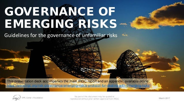 EPFL Center + Foundation GOVERNANCE OF EMERGING RISKS Guidelines for the governance of unfamiliar risks March 2017 No part...