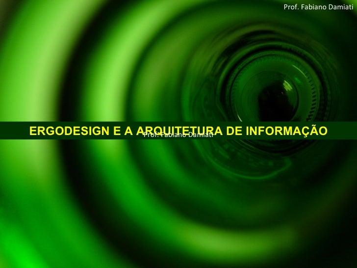 ERGODESIGN E A ARQUITETURA DE INFORMAÇÃO Prof. Fabiano Damiati Prof. Fabiano Damiati
