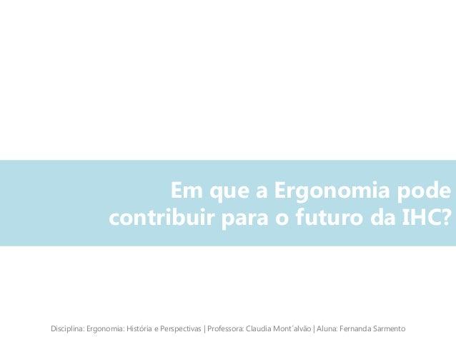 Em que a Ergonomia pode contribuir para o futuro da IHC? Disciplina: Ergonomia: História e Perspectivas | Professora: Clau...