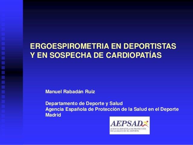 ERGOESPIROMETRIA EN DEPORTISTAS Y EN SOSPECHA DE CARDIOPATÍAS Manuel Rabadán Ruiz Departamento de Deporte y Salud Agencia ...