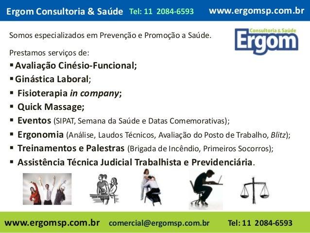 www.ergomsp.com.br Somos especializados em Prevenção e Promoção a Saúde. Prestamos serviços de: Avaliação Cinésio-Funcion...