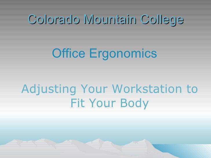 Colorado Mountain College <ul><li>Office Ergonomics </li></ul>Adjusting Your Workstation to  Fit Your Body