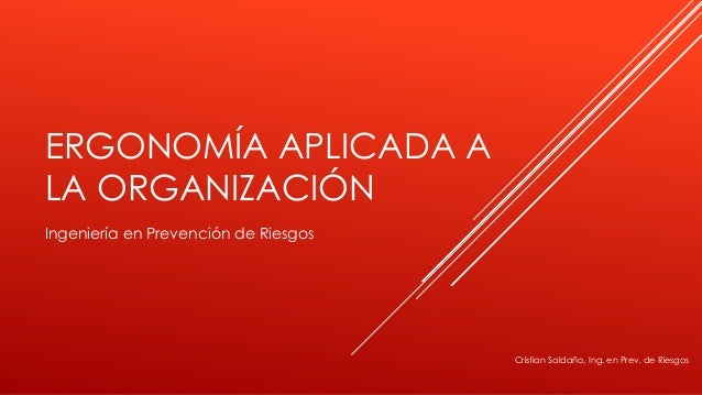 ERGONOMÍA APLICADA A  LA ORGANIZACIÓN  Ingeniería en Prevención de Riesgos  Cristian Saldaño, Ing. en Prev. de Riesgos