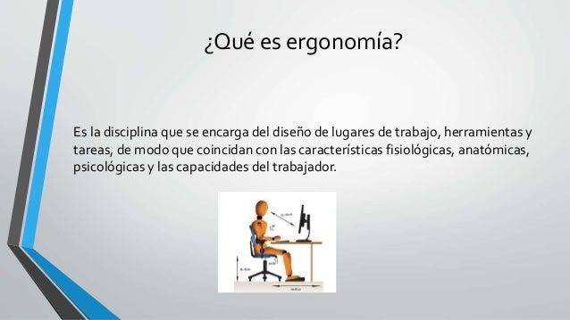 ¿Qué es ergonomía? Es la disciplina que se encarga del diseño de lugares de trabajo, herramientas y tareas, de modo que co...