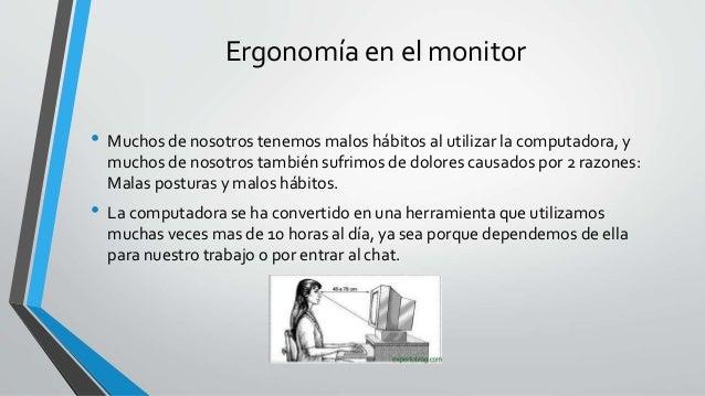 Ergonomía en el monitor • Muchos de nosotros tenemos malos hábitos al utilizar la computadora, y muchos de nosotros tambié...