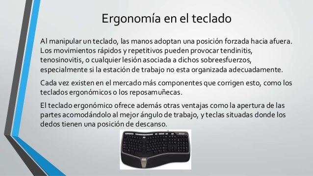 Ergonomía en el teclado Al manipular un teclado, las manos adoptan una posición forzada hacia afuera. Los movimientos rápi...