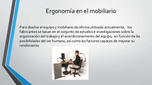 Ergonomía en el mobiliario Para diseñar el equipo y mobiliario de oficina utilizado actualmente, los fabricantes se basan ...