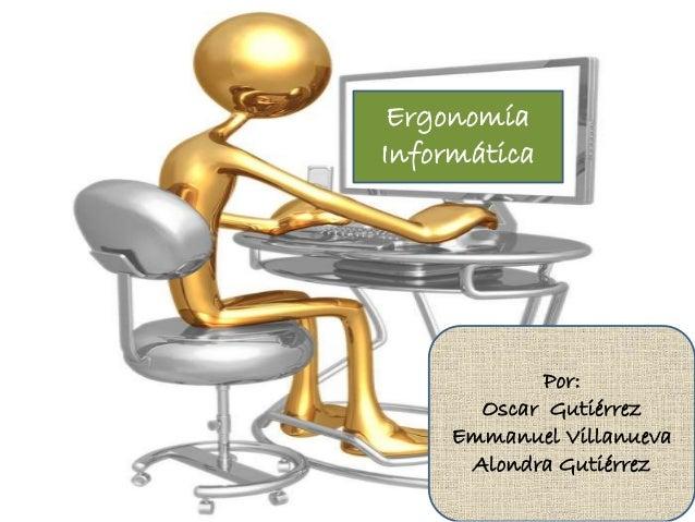 Ergonomía Informática Por: Oscar Gutiérrez Emmanuel Villanueva Alondra Gutiérrez