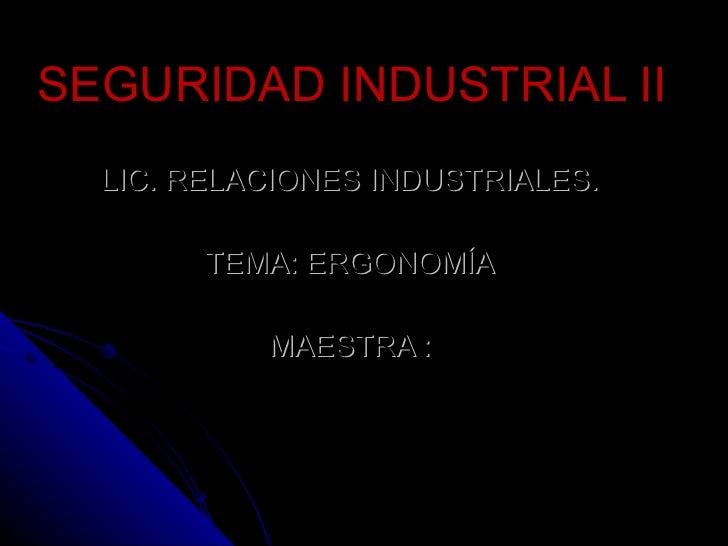 SEGURIDAD INDUSTRIAL II LIC. RELACIONES INDUSTRIALES. TEMA: ERGONOMÍA MAESTRA :