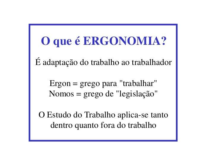 """O que é ERGONOMIA?É adaptação do trabalho ao trabalhador   Ergon = grego para """"trabalhar""""   Nomos = grego de """"legislação""""O..."""