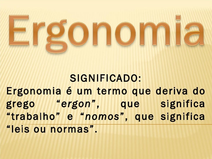 """SIGNIFICADO:Ergonomia é um termo que deriva dogrego     """"ergon"""",    que significa""""trabalho"""" e """"nomos"""", que significa""""leis ..."""