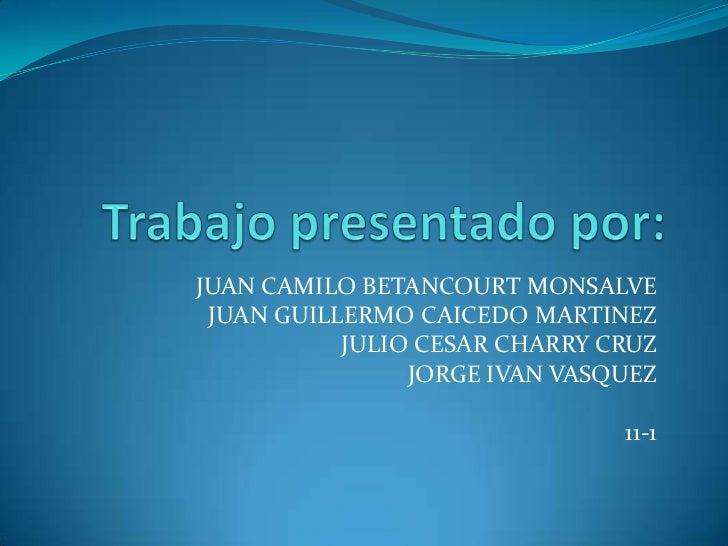 JUAN CAMILO BETANCOURT MONSALVE JUAN GUILLERMO CAICEDO MARTINEZ           JULIO CESAR CHARRY CRUZ                JORGE IVA...