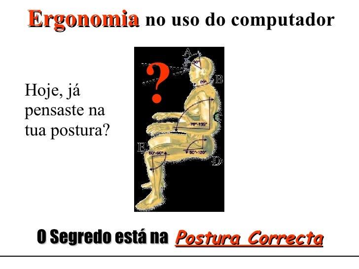 Ergonomia   no uso do computador O Segredo está na  Postura Correcta Hoje, já pensaste na tua postura? ?
